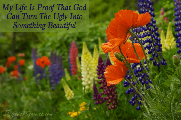 My Life Is Proof That God Can Turn The Ugly Into Something Beautiful